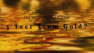 Are you about to stop 3 feet from gold?